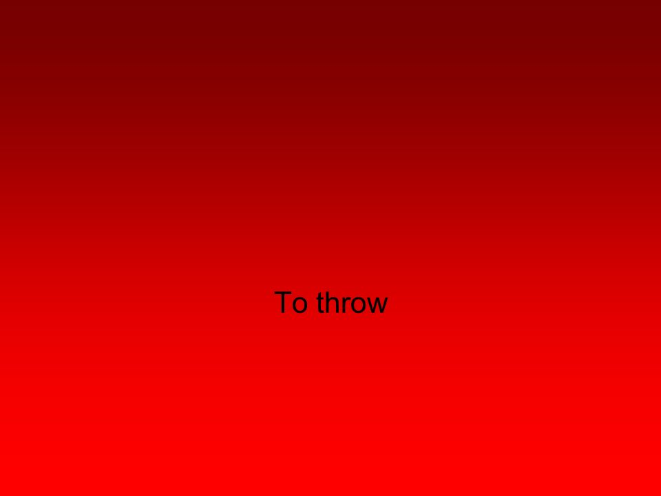 To throw