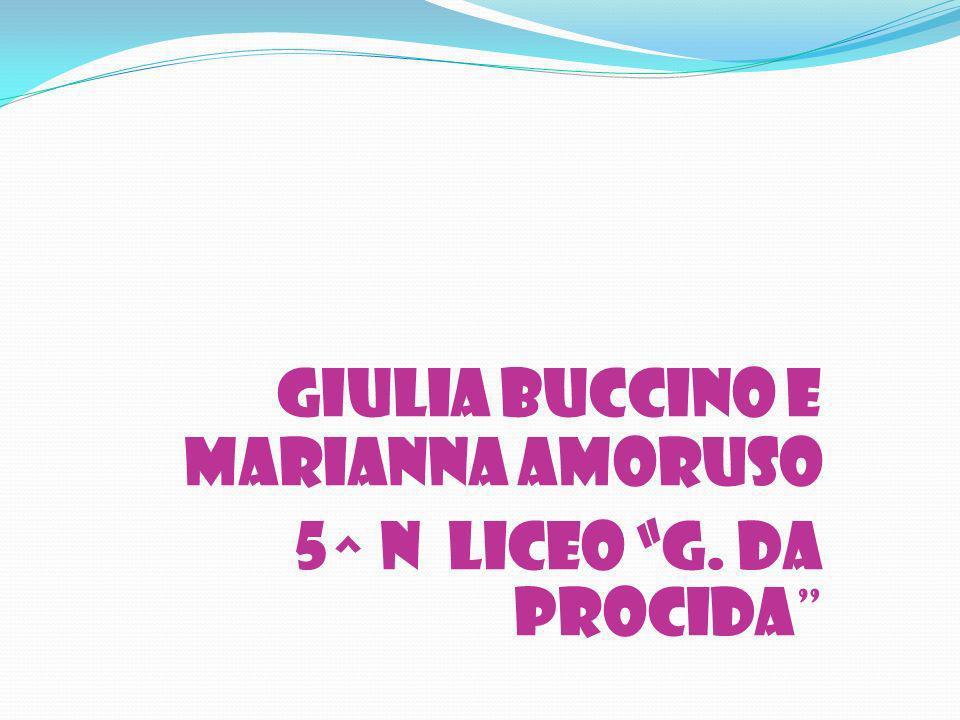 GIULIA BUCCINO E MARIANNA AMORUSO 5^ N LICEO G. DA PROCIDA