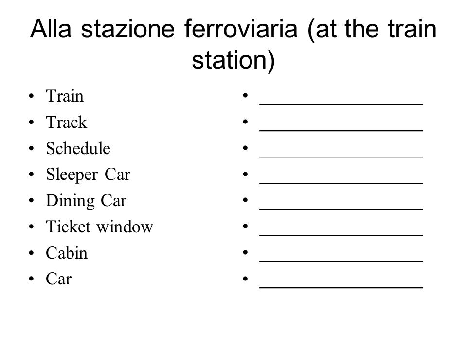 Alla stazione ferroviaria (at the train station) Train Track Schedule Sleeper Car Dining Car Ticket window Cabin Car ________________