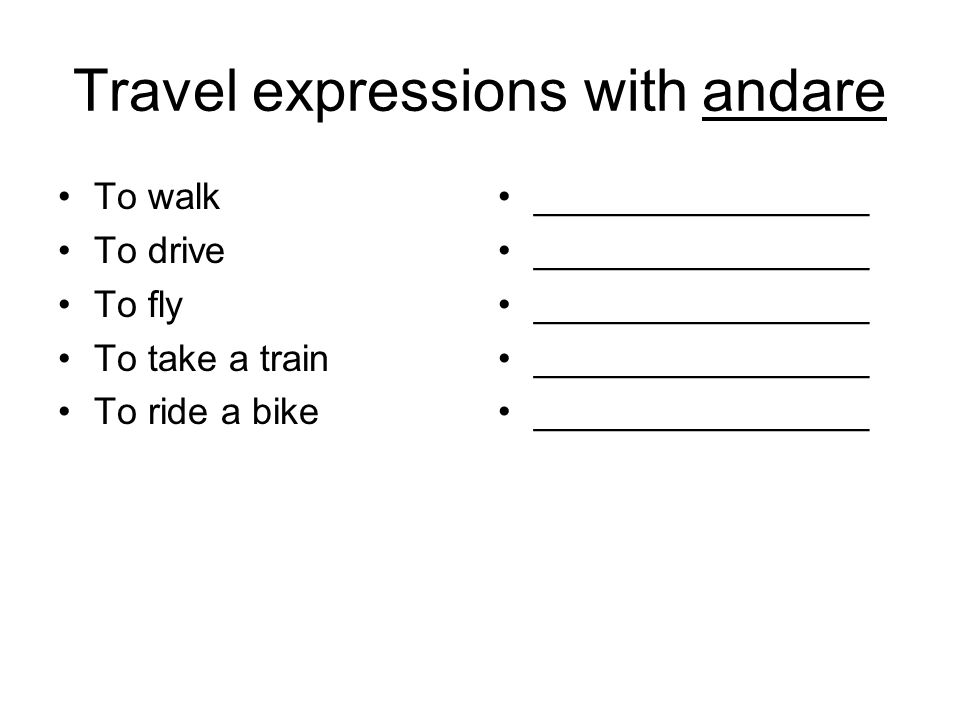Travel expressions with andare To walk To drive To fly To take a train To ride a bike ________________