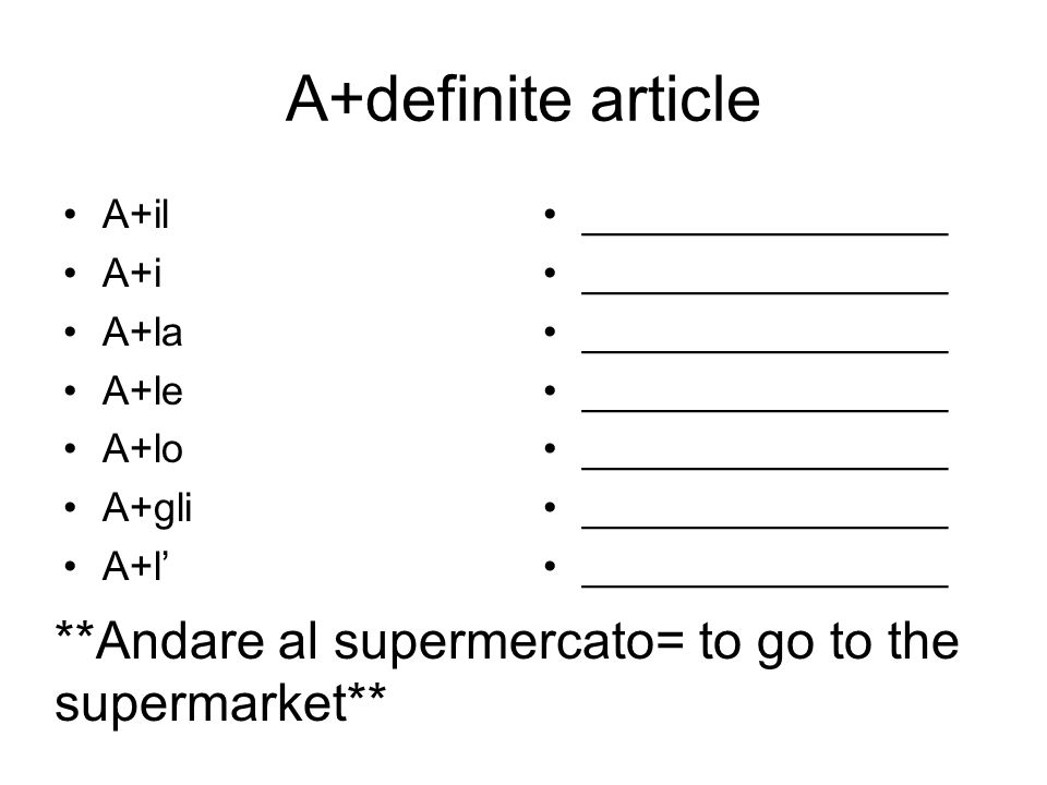 A+definite article A+il A+i A+la A+le A+lo A+gli A+l ________________ **Andare al supermercato= to go to the supermarket**