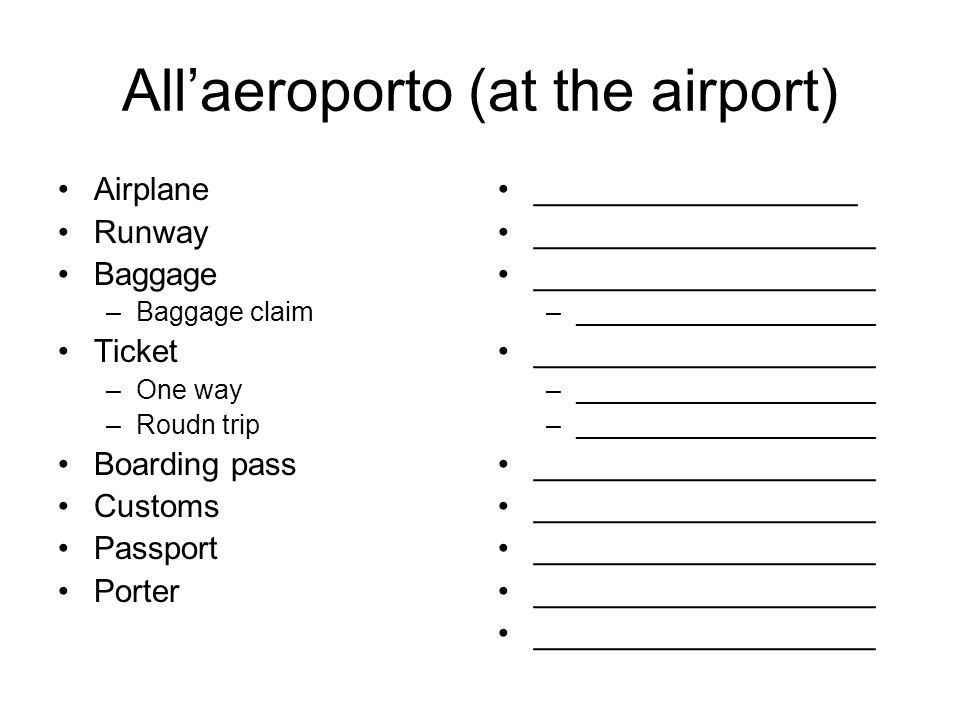 Allaeroporto (at the airport) Airplane Runway Baggage –Baggage claim Ticket –One way –Roudn trip Boarding pass Customs Passport Porter __________________ ___________________ –____________________ ___________________ –____________________ ___________________