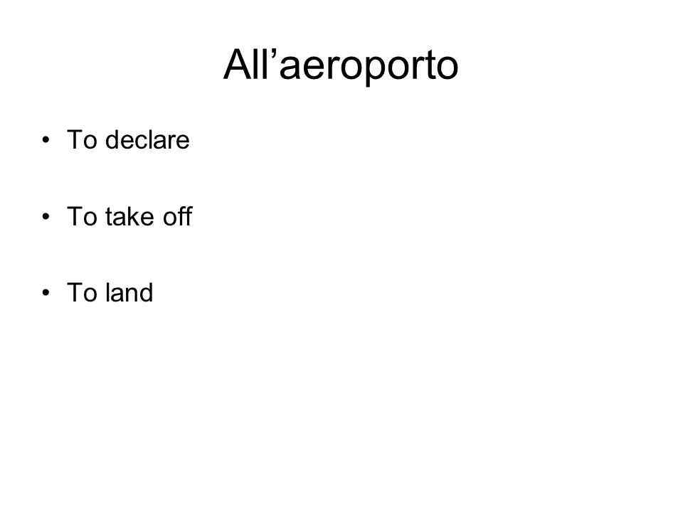 Allaeroporto To declare To take off To land