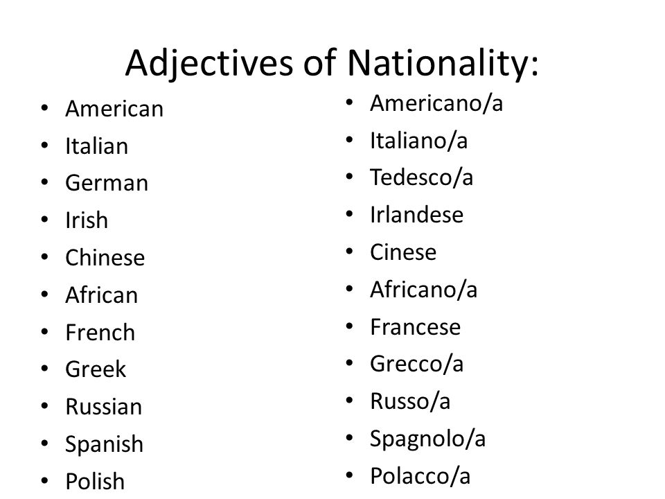 Adjectives of Nationality: American Italian German Irish Chinese African French Greek Russian Spanish Polish Americano/a Italiano/a Tedesco/a Irlandes