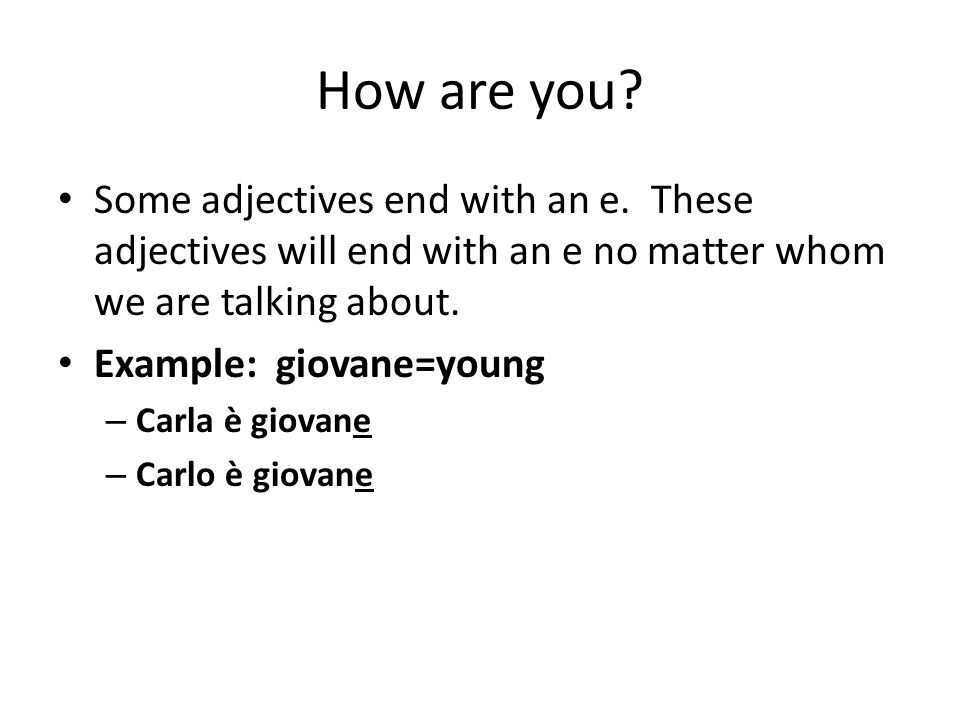 How are you? Some adjectives end with an e. These adjectives will end with an e no matter whom we are talking about. Example: giovane=young – Carla è