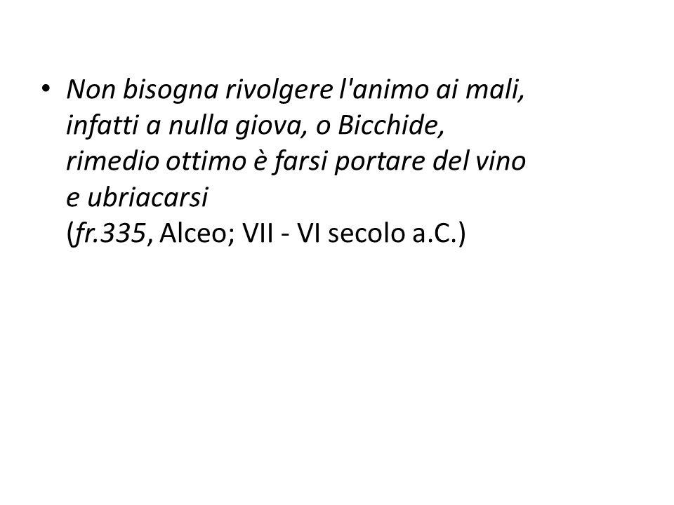 Non bisogna rivolgere l'animo ai mali, infatti a nulla giova, o Bicchide, rimedio ottimo è farsi portare del vino e ubriacarsi (fr.335, Alceo; VII - V