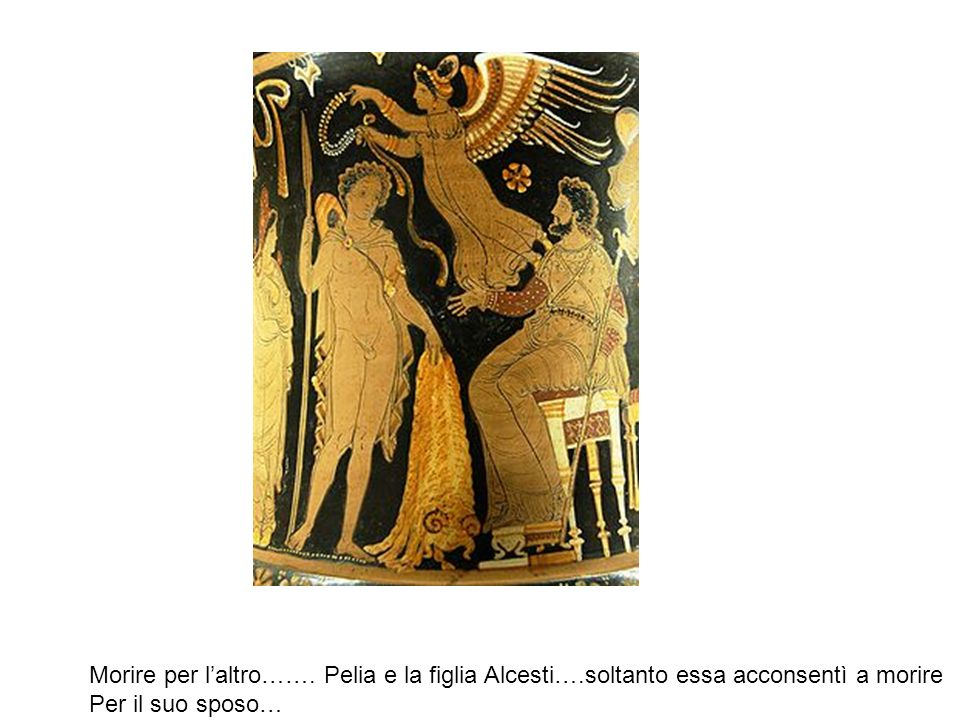 Morire per laltro……. Pelia e la figlia Alcesti….soltanto essa acconsentì a morire Per il suo sposo…