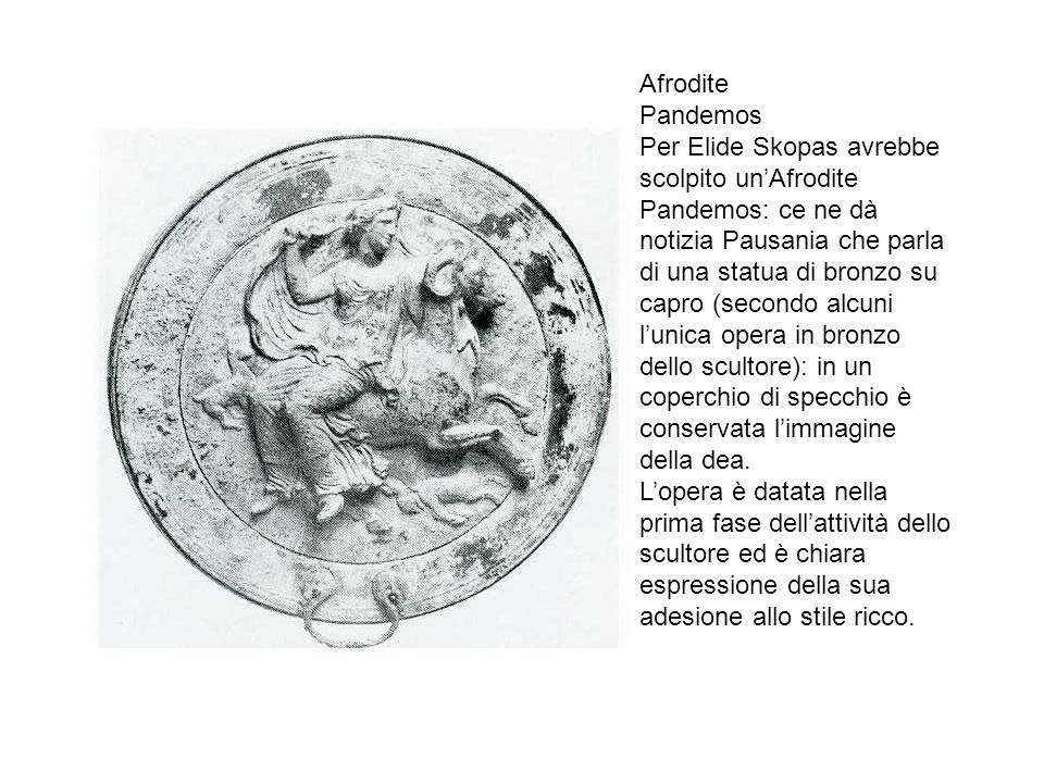 Afrodite Pandemos Per Elide Skopas avrebbe scolpito unAfrodite Pandemos: ce ne dà notizia Pausania che parla di una statua di bronzo su capro (secondo