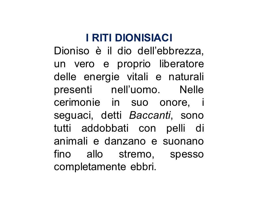 I RITI DIONISIACI Dioniso è il dio dellebbrezza, un vero e proprio liberatore delle energie vitali e naturali presenti nelluomo. Nelle cerimonie in su