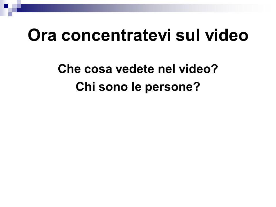 Ora concentratevi sul video Che cosa vedete nel video? Chi sono le persone?