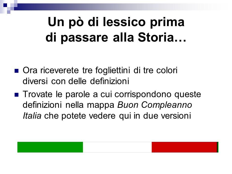 Un pò di lessico prima di passare alla Storia… Ora riceverete tre fogliettini di tre colori diversi con delle definizioni Trovate le parole a cui corrispondono queste definizioni nella mappa Buon Compleanno Italia che potete vedere qui in due versioni