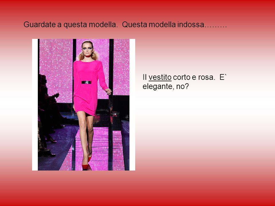 Guardate a questa modella. Questa modella indossa……… Il vestito corto e rosa. E` elegante, no?