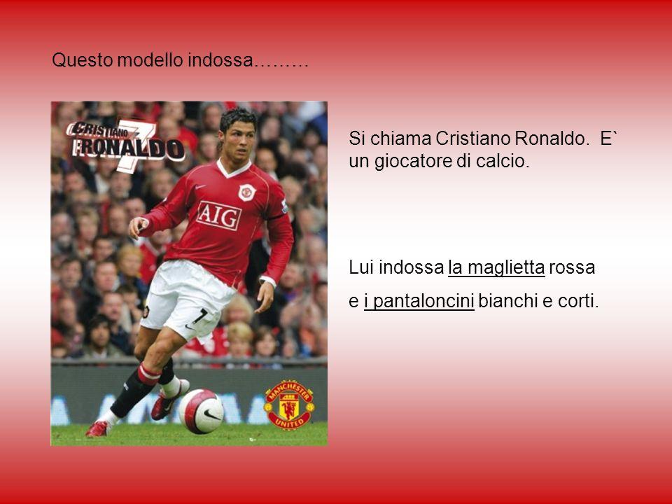 Questo modello indossa……… Si chiama Cristiano Ronaldo. E` un giocatore di calcio. Lui indossa la maglietta rossa e i pantaloncini bianchi e corti.