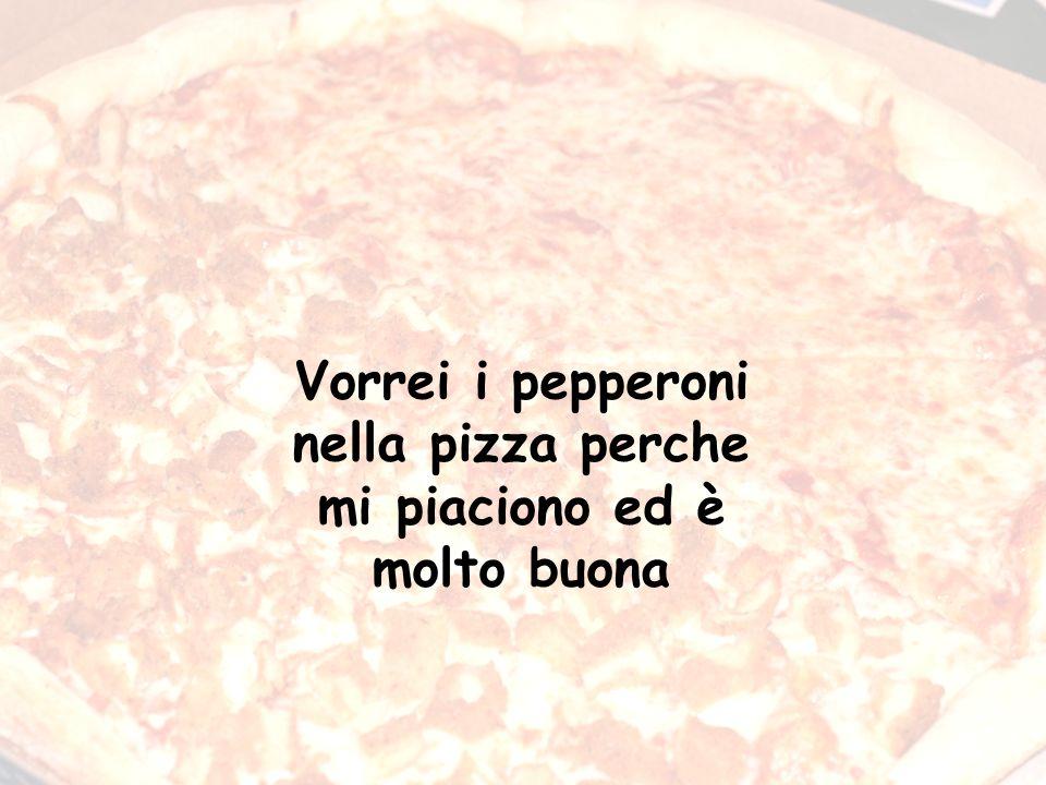 Vorrei i pepperoni nella pizza perche mi piaciono ed è molto buona