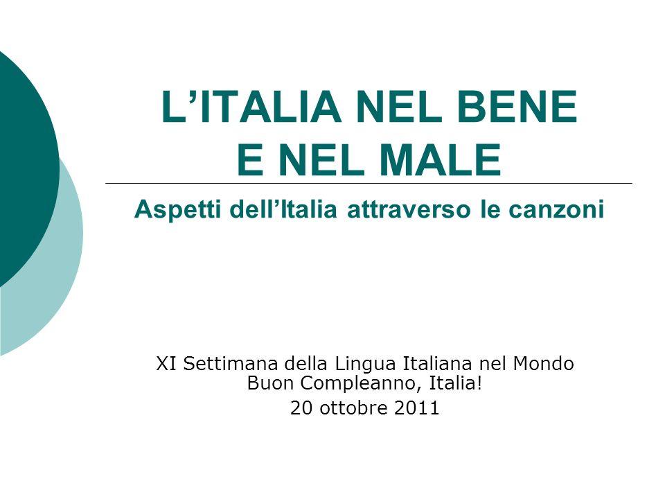 LITALIA NEL BENE E NEL MALE Aspetti dellItalia attraverso le canzoni XI Settimana della Lingua Italiana nel Mondo Buon Compleanno, Italia! 20 ottobre