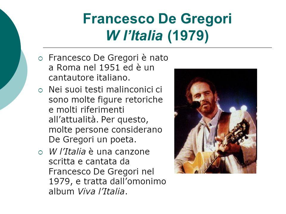 Francesco De Gregori W lItalia (1979) Francesco De Gregori è nato a Roma nel 1951 ed è un cantautore italiano. Nei suoi testi malinconici ci sono molt