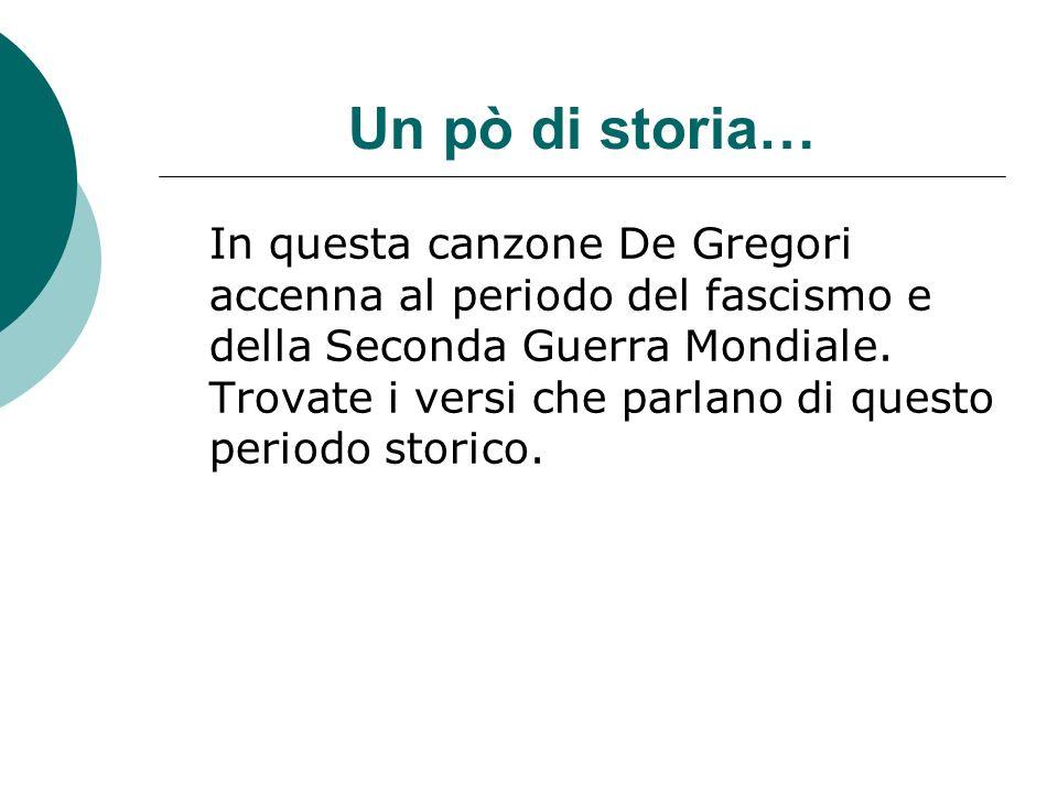 Un pò di storia… In questa canzone De Gregori accenna al periodo del fascismo e della Seconda Guerra Mondiale. Trovate i versi che parlano di questo p