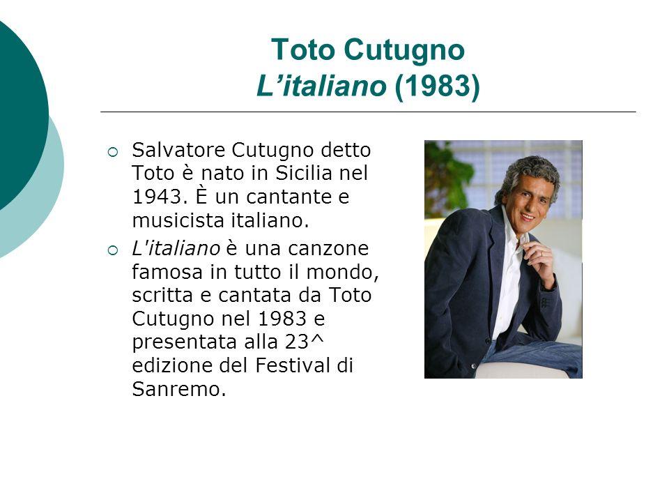 Toto Cutugno Litaliano (1983) Salvatore Cutugno detto Toto è nato in Sicilia nel 1943. È un cantante e musicista italiano. L'italiano è una canzone fa
