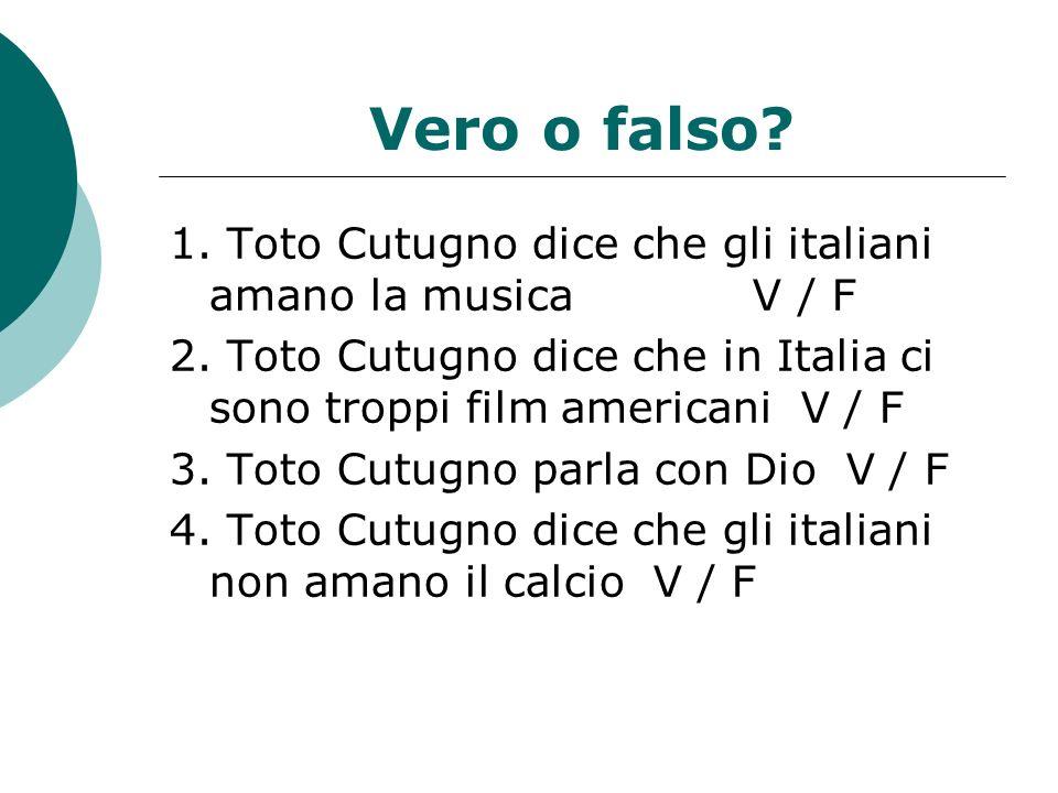 Vero o falso? 1. Toto Cutugno dice che gli italiani amano la musica V / F 2. Toto Cutugno dice che in Italia ci sono troppi film americani V / F 3. To