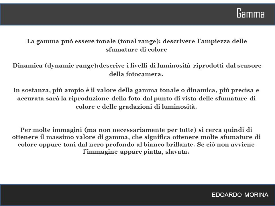 Gamma EDOARDO MORINA La gamma può essere tonale (tonal range): descrivere lampiezza delle sfumature di colore Dinamica (dynamic range):descrive i live