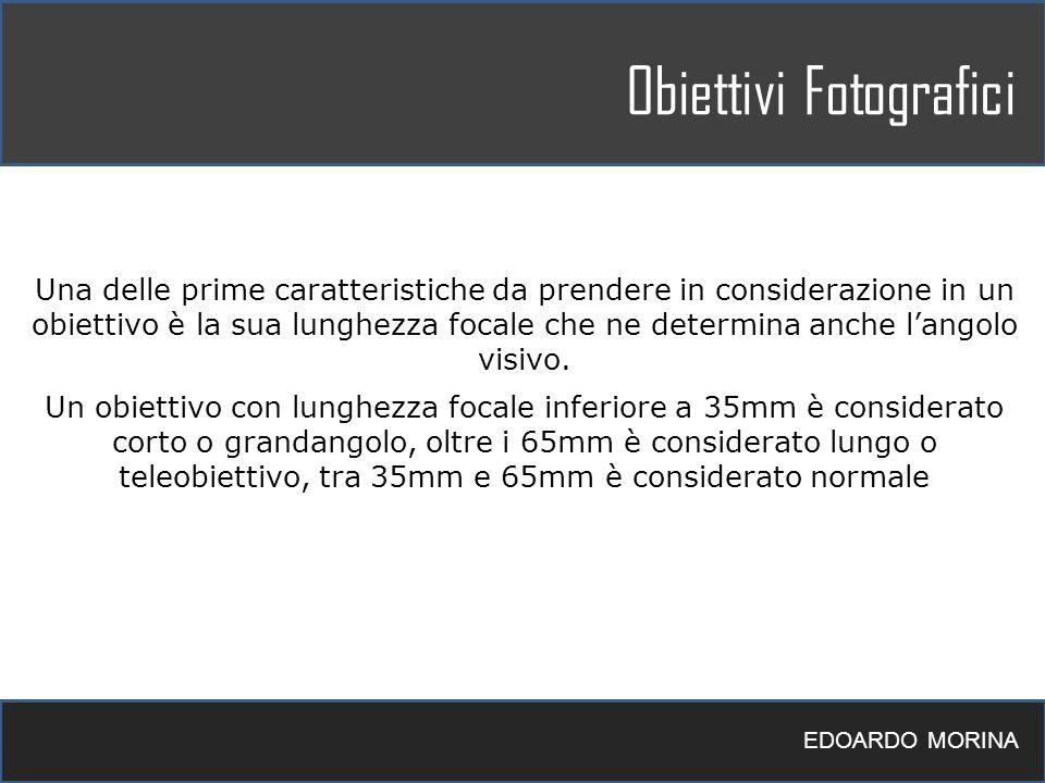 Obiettivi Fotografici EDOARDO MORINA Una delle prime caratteristiche da prendere in considerazione in un obiettivo è la sua lunghezza focale che ne de