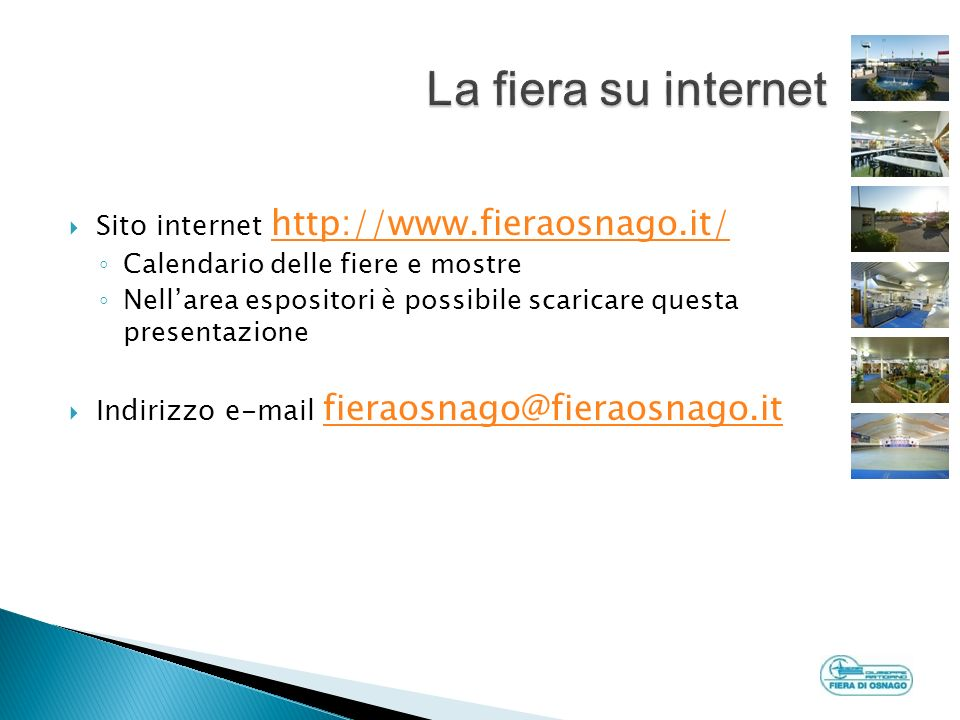 Sito internet http://www.fieraosnago.it/ http://www.fieraosnago.it/ Calendario delle fiere e mostre Nellarea espositori è possibile scaricare questa presentazione Indirizzo e-mail fieraosnago@fieraosnago.it fieraosnago@fieraosnago.it