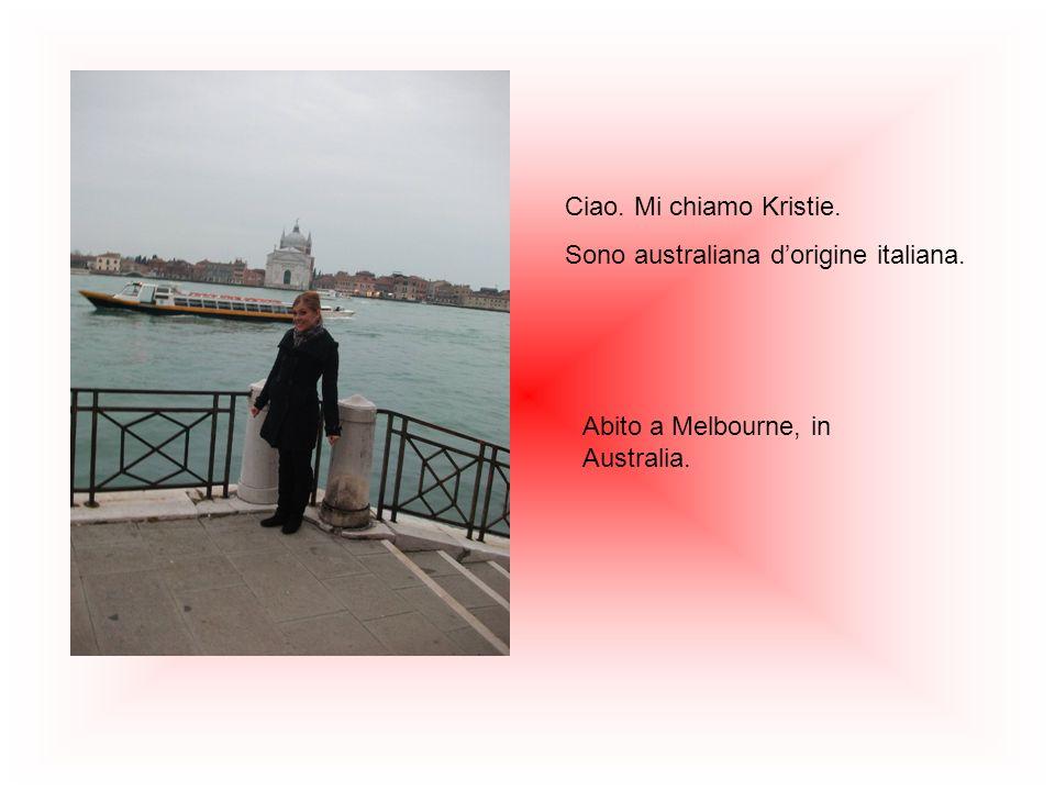 Ciao. Mi chiamo Kristie. Sono australiana dorigine italiana. Abito a Melbourne, in Australia.