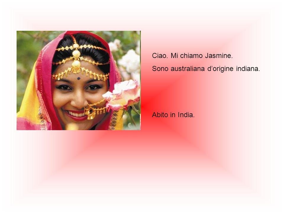 Ciao. Mi chiamo Jasmine. Sono australiana dorigine indiana. Abito in India.