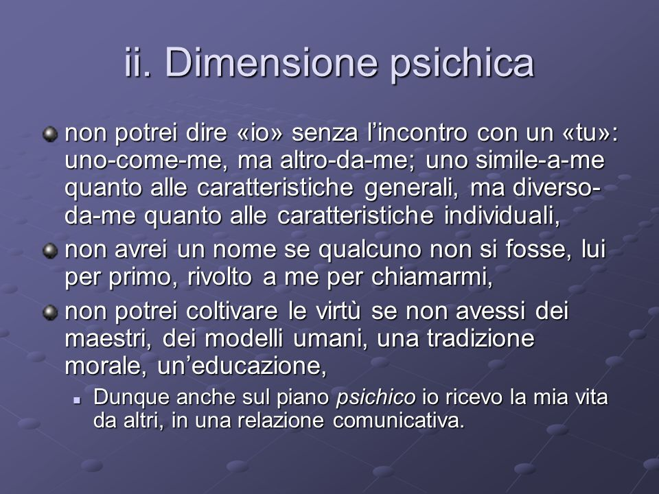ii. Dimensione psichica non potrei dire «io» senza lincontro con un «tu»: uno-come-me, ma altro-da-me; uno simile-a-me quanto alle caratteristiche gen
