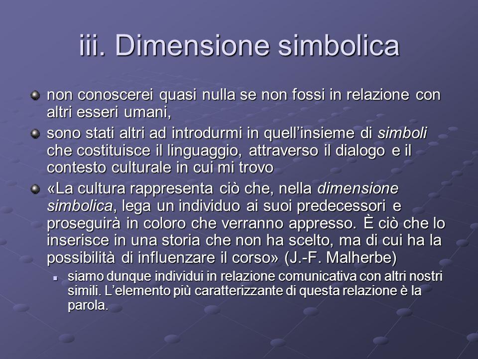 iii. Dimensione simbolica non conoscerei quasi nulla se non fossi in relazione con altri esseri umani, sono stati altri ad introdurmi in quellinsieme