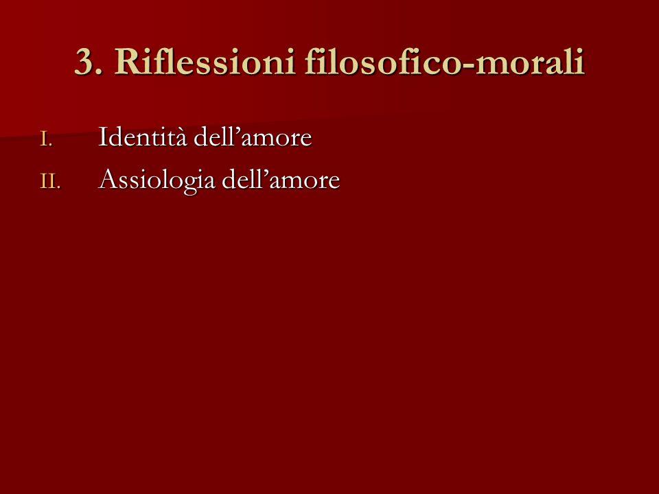 3. Riflessioni filosofico-morali I. Identità dellamore II. Assiologia dellamore