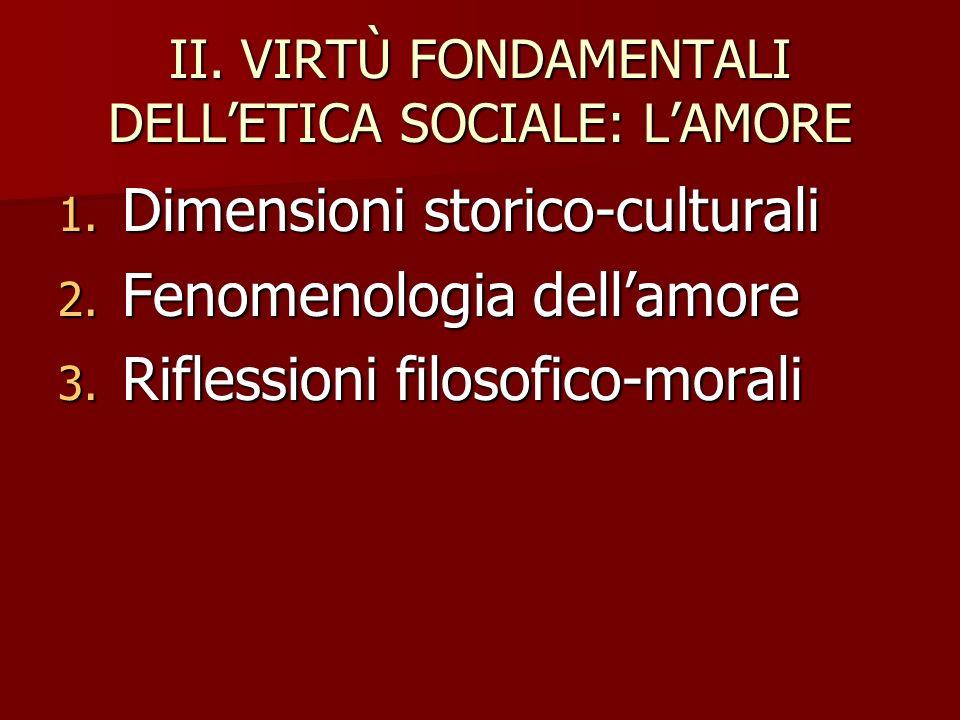 II. VIRTÙ FONDAMENTALI DELLETICA SOCIALE: LAMORE 1. Dimensioni storico-culturali 2. Fenomenologia dellamore 3. Riflessioni filosofico-morali