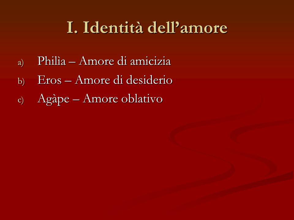 I. Identità dellamore a) Philìa – Amore di amicizia b) Eros – Amore di desiderio c) Agàpe – Amore oblativo
