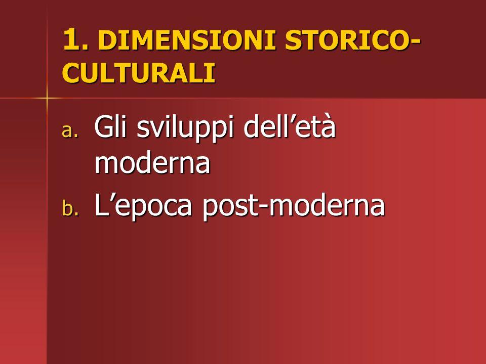 1. DIMENSIONI STORICO- CULTURALI a. Gli sviluppi delletà moderna b. Lepoca post-moderna