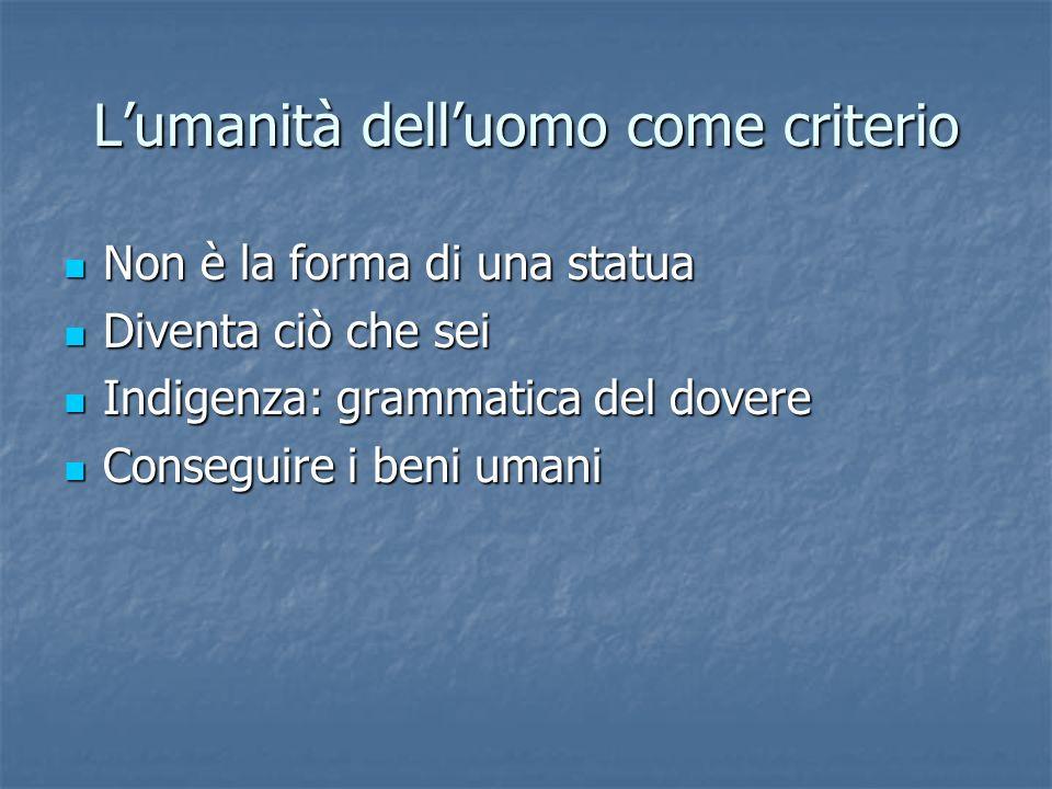Lumanità delluomo come criterio Non è la forma di una statua Non è la forma di una statua Diventa ciò che sei Diventa ciò che sei Indigenza: grammatic