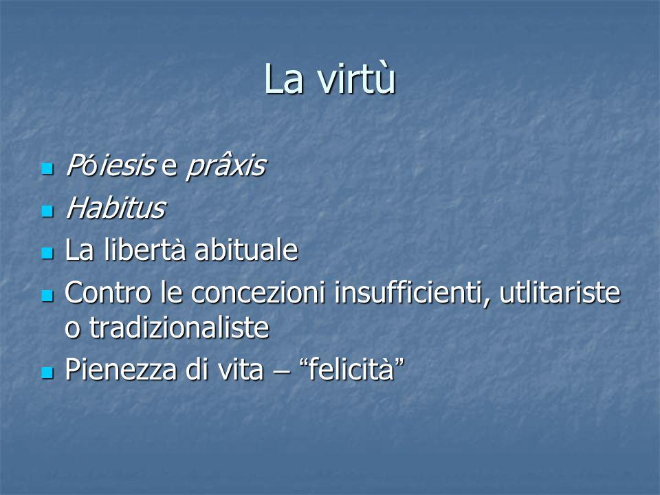 La virtù P ó iesis e prâxis P ó iesis e prâxis Habitus Habitus La libert à abituale La libert à abituale Contro le concezioni insufficienti, utlitaris