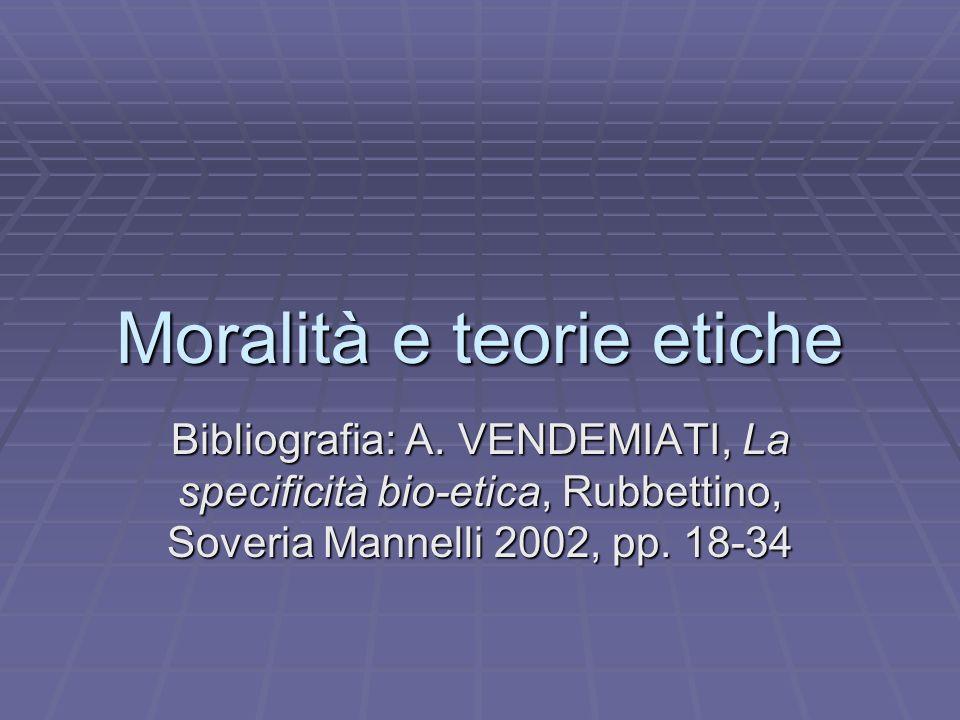 Moralità e teorie etiche Bibliografia: A. VENDEMIATI, La specificità bio-etica, Rubbettino, Soveria Mannelli 2002, pp. 18-34