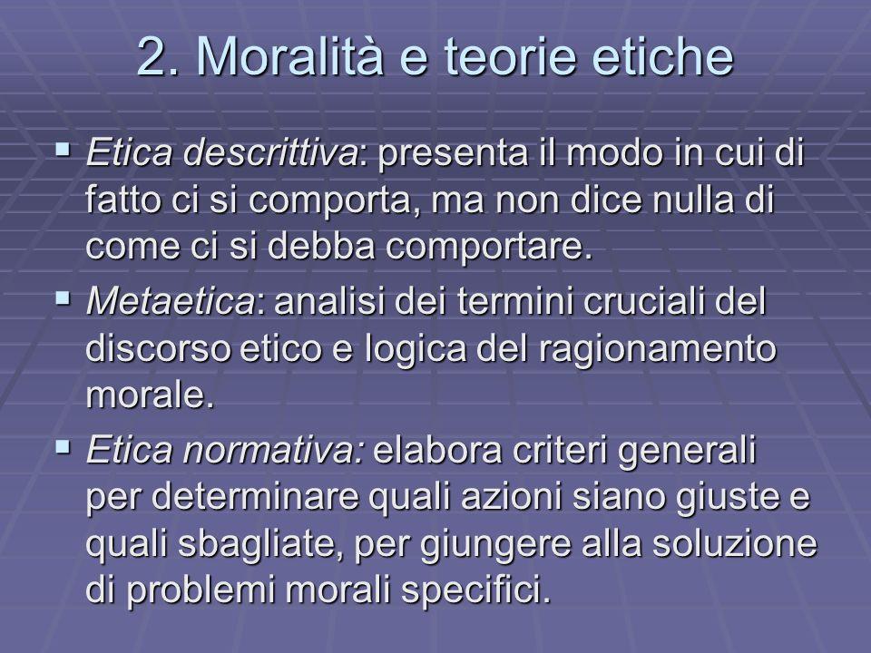 2. Moralità e teorie etiche Etica descrittiva: presenta il modo in cui di fatto ci si comporta, ma non dice nulla di come ci si debba comportare. Etic