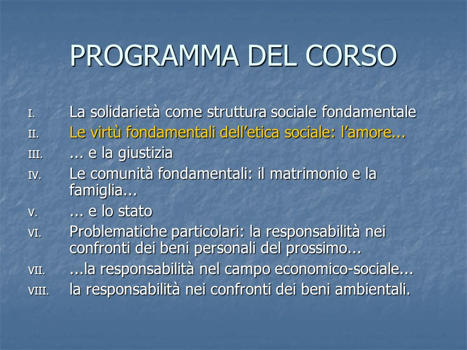PROGRAMMA DEL CORSO I. La solidarietà come struttura sociale fondamentale II. Le virtù fondamentali delletica sociale: lamore... III.... e la giustizi