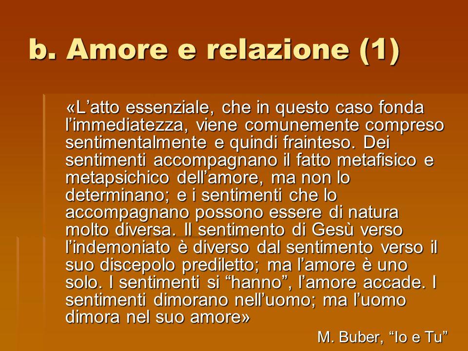 b. Amore e relazione (1) «Latto essenziale, che in questo caso fonda limmediatezza, viene comunemente compreso sentimentalmente e quindi frainteso. De