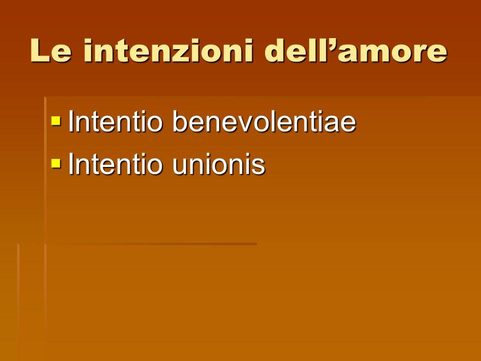 Le intenzioni dellamore Intentio benevolentiae Intentio benevolentiae Intentio unionis Intentio unionis