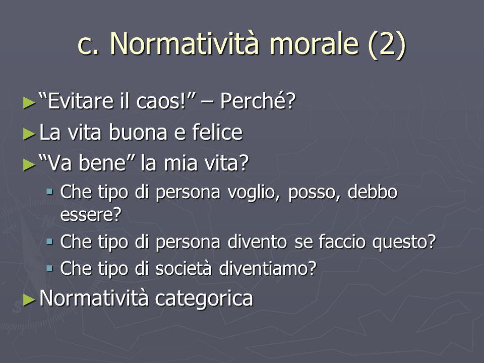 c. Normatività morale (2) Evitare il caos! – Perché? Evitare il caos! – Perché? La vita buona e felice La vita buona e felice Va bene la mia vita? Va