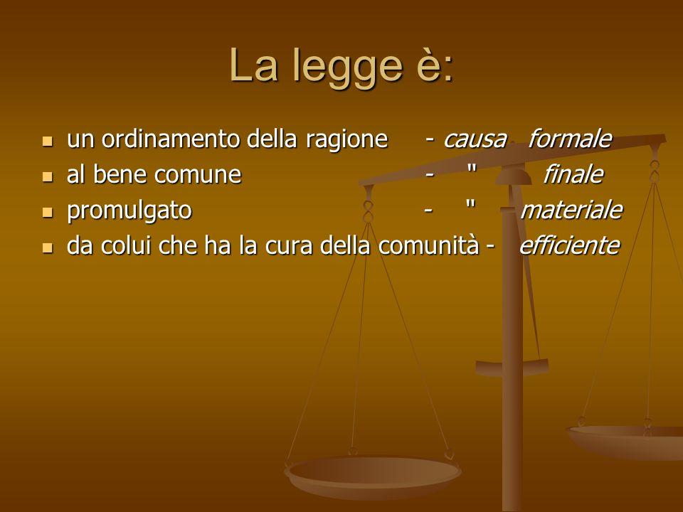La legge è: un ordinamento della ragione - causa formale al bene comune - finale promulgato - materiale da colui che ha la cura della comunità - effic