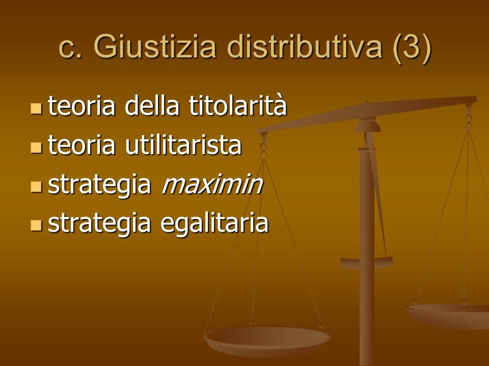 c. Giustizia distributiva (3) teoria della titolarità teoria della titolarità teoria utilitarista teoria utilitarista strategia maximin strategia maxi