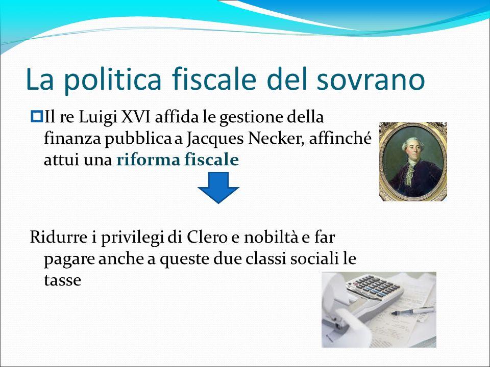 La politica fiscale del sovrano Il re Luigi XVI affida le gestione della finanza pubblica a Jacques Necker, affinché attui una riforma fiscale Ridurre