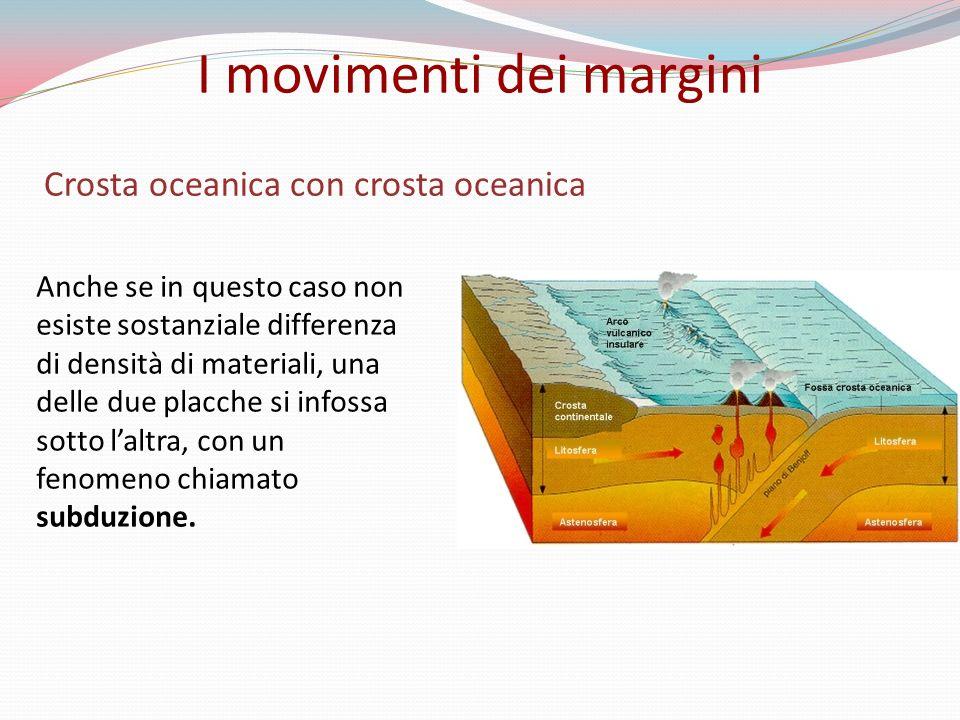 Crosta oceanica con crosta oceanica Anche se in questo caso non esiste sostanziale differenza di densità di materiali, una delle due placche si infossa sotto laltra, con un fenomeno chiamato subduzione.