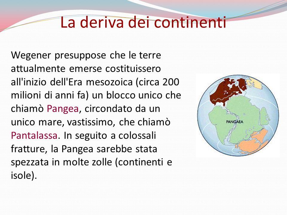 Wegener presuppose che le terre attualmente emerse costituissero all inizio dell Era mesozoica (circa 200 milioni di anni fa) un blocco unico che chiamò Pangea, circondato da un unico mare, vastissimo, che chiamò Pantalassa.