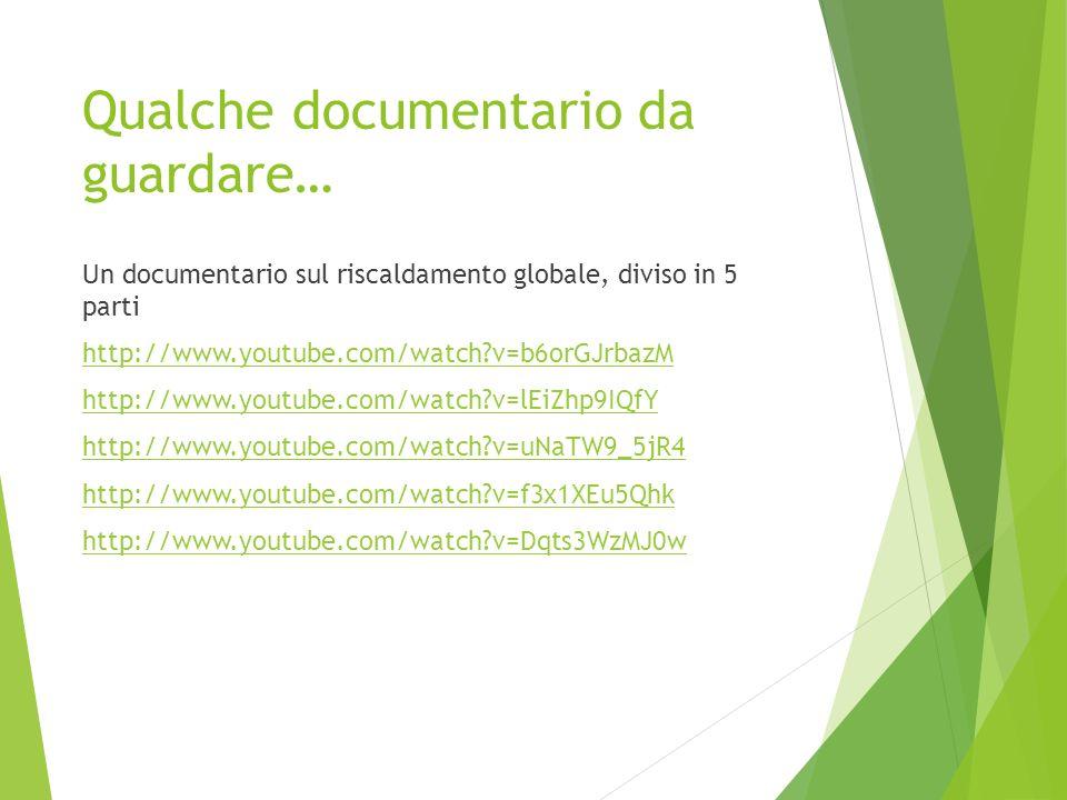 Qualche documentario da guardare… Un documentario sul riscaldamento globale, diviso in 5 parti http://www.youtube.com/watch?v=b6orGJrbazM http://www.y