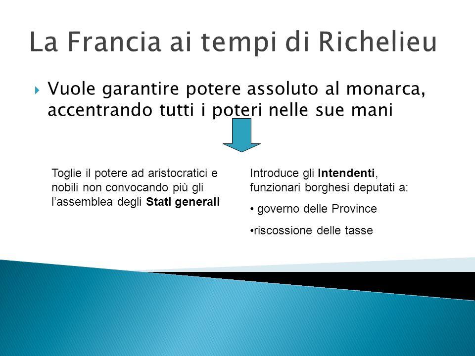 La Francia ai tempi di Richelieu Vuole garantire potere assoluto al monarca, accentrando tutti i poteri nelle sue mani Toglie il potere ad aristocrati