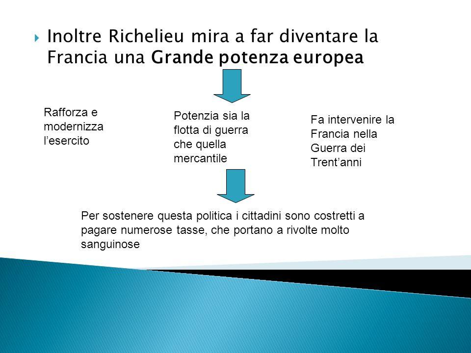 Inoltre Richelieu mira a far diventare la Francia una Grande potenza europea Rafforza e modernizza lesercito Potenzia sia la flotta di guerra che quel